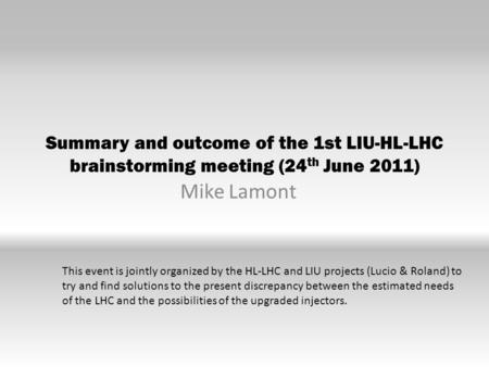 Summary and outcome of the 1st LIU-HL-LHC brainstorming meeting (24 th June 2011) Mike Lamont This event is jointly organized by the HL-LHC and LIU projects.