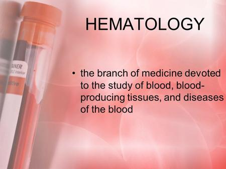 HEMATOLOGY the branch of medicine devoted to the study of blood, blood-producing tissues, and diseases of the blood.