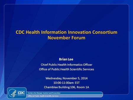 Centers for Disease Control and Prevention Office of Public Health Scientific Services CDC Health Information Innovation Consortium November Forum Brian.