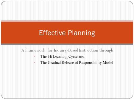 A Framework for Inquiry-Based Instruction through The 5E Learning Cycle and The Gradual Release of Responsibility Model Effective Planning.