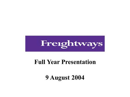 Full Year Presentation 9 August 2004. This presentation relates to the Freightways Limited NZX announcement and media release of 9 August 2004. As such.