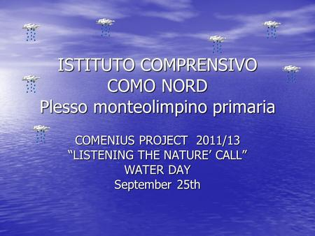 "ISTITUTO COMPRENSIVO COMO NORD Plesso monteolimpino primaria COMENIUS PROJECT 2011/13 ""LISTENING THE NATURE' CALL"" WATER DAY September 25th."