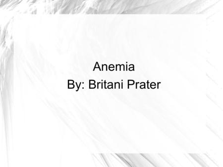 Anemia By: Britani Prater. What is Anemia? The red blood count is less then normal. The red blood count is different in females and males. Males- 13.5.