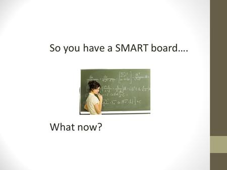 So you have a SMART board…. What now?. SMART board/ Promethean Board Optimizing lecture engagement Embed multimedia Reduce transition times Optimizing.