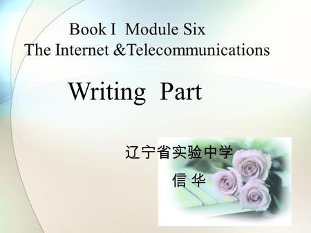 Book I Module Six The Internet &Telecommunications Writing Part 辽宁省实验中学 信 华.