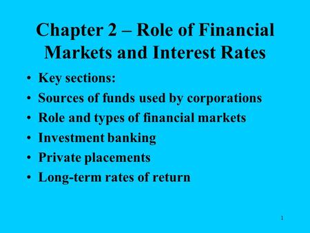1 Chapter 2 – Role of Financial Markets and Interest Rates Key sections: Sources of funds used by corporations Role and types of financial markets Investment.