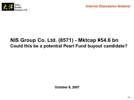 NIS Group Co. Ltd. (8571) - Mktcap ¥54.6 bn Could this be a potential Pearl Fund buyout candidate? Internal Discussion Material October 6, 2007 (HI)
