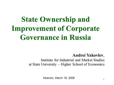 1 State Ownership and Improvement of Corporate Governance in Russia Andrei Yakovlev, Institute for Industrial and Market Studies at State University –