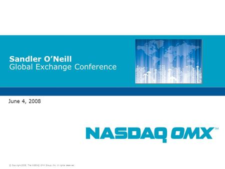 © Copyright 2008, The NASDAQ OMX Group, Inc. All rights reserved. Sandler O'Neill Global Exchange Conference June 4, 2008.