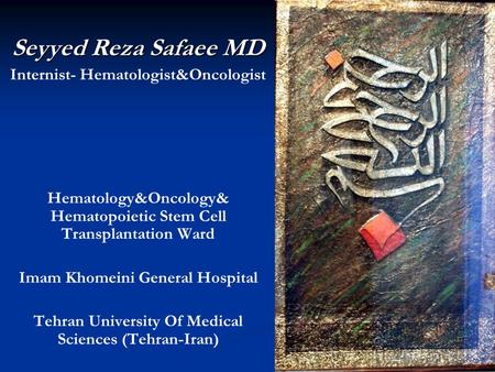 Seyyed Reza Safaee MD Internist- Hematologist&Oncologist Hematology&Oncology& Hematopoietic Stem Cell Transplantation Ward Imam Khomeini General Hospital.