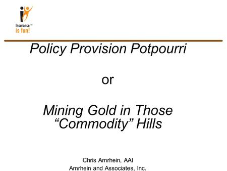 "Policy Provision Potpourri or Mining Gold in Those ""Commodity"" Hills Chris Amrhein, AAI Amrhein and Associates, Inc. Lorton, VA"