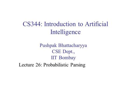 CS344: Introduction to Artificial Intelligence Pushpak Bhattacharyya CSE Dept., IIT Bombay Lecture 26: Probabilistic Parsing.