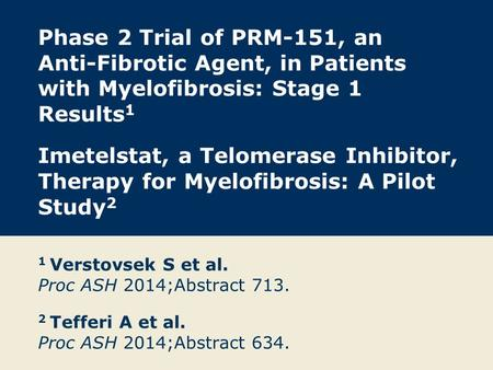 Phase 2 Trial of PRM-151, an Anti-Fibrotic Agent, in Patients with Myelofibrosis: Stage 1 Results1 Imetelstat, a Telomerase Inhibitor, Therapy for Myelofibrosis: