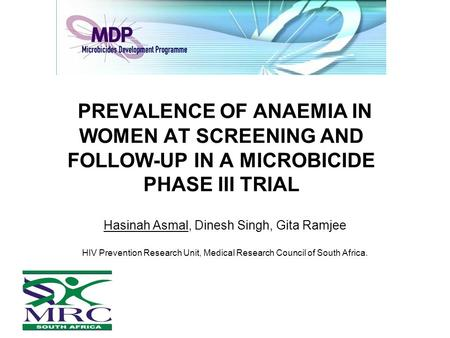 PREVALENCE OF ANAEMIA IN WOMEN AT SCREENING AND FOLLOW-UP IN A MICROBICIDE PHASE III TRIAL Hasinah Asmal, Dinesh Singh, Gita Ramjee HIV Prevention Research.