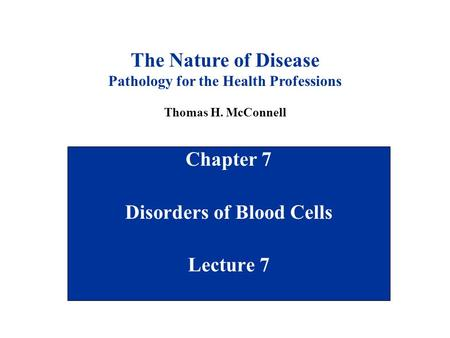 Chapter 7 Disorders of Blood Cells Lecture 7 The Nature of Disease Pathology for the Health Professions Thomas H. McConnell.
