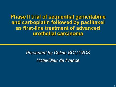 1 Phase II trial of sequential gemcitabine and carboplatin followed by paclitaxel as first-line treatment of advanced urothelial carcinoma Presented by.