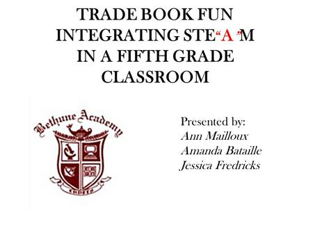 "TRADE BOOK FUN INTEGRATING STE "" A "" M IN A FIFTH GRADE CLASSROOM Presented by: Ann Mailloux Amanda Bataille Jessica Fredricks."