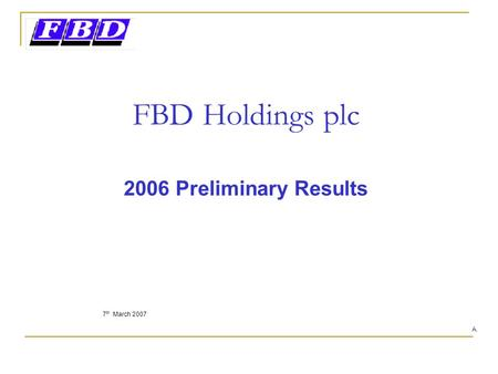 FBD Holdings plc 2006 Preliminary Results 7 th March 2007 A.