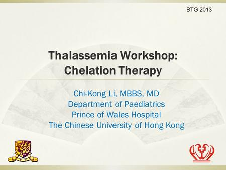 Thalassemia Workshop: Chelation Therapy Chi-Kong Li, MBBS, MD Department of Paediatrics Prince of Wales Hospital The Chinese University of Hong Kong BTG.