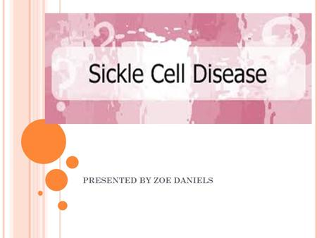 PRESENTED BY ZOE DANIELS. WHAT IS IT?  Sickle cell disease is a group of disorders that affects hemoglobin, the molecule in red blood cells that delivers.