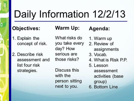 Daily Information 12/2/13 Objectives: 1.Explain the concept of risk. 2.Describe risk assessment and list four risk strategies. Warm Up: What risks do you.