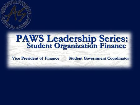 PAWS Leadership Series: S tudent Organization Finance Vice President of Finance Student Government Coordinator.
