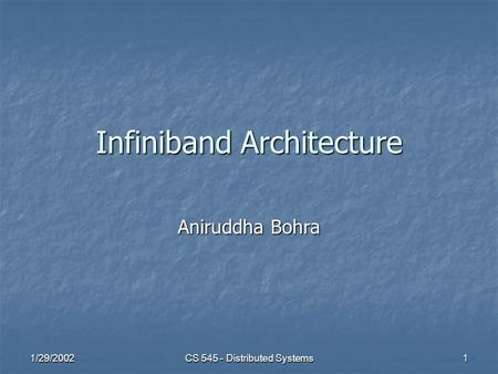 1/29/2002 CS 545 - Distributed Systems 1 Infiniband Architecture Aniruddha Bohra.