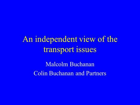 An independent view of the transport issues Malcolm Buchanan Colin Buchanan and Partners.