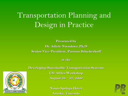 Transportation Planning and Design in Practice Presented by Dr. Adiele Nwankwo, Ph.D Senior Vice-President, Parsons Brinckerhoff at the Developing Sustainable.