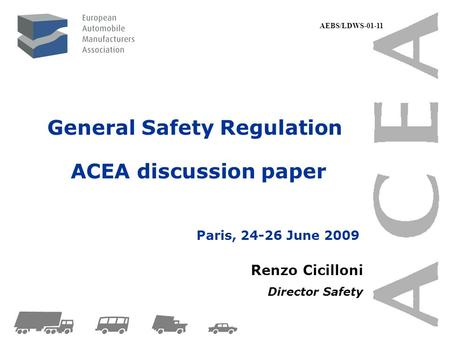 General Safety Regulation ACEA discussion paper Renzo Cicilloni Director Safety Paris, 24-26 June 2009 AEBS/LDWS-01-11.