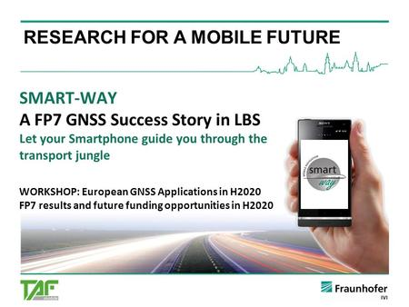 SMART-WAY A FP7 GNSS Success Story in LBS Let your Smartphone guide you through the transport jungle WORKSHOP: European GNSS Applications in H2020 FP7.