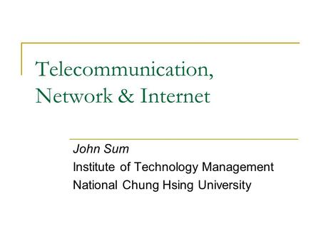 Telecommunication, Network & Internet John Sum Institute of Technology Management National Chung Hsing University.