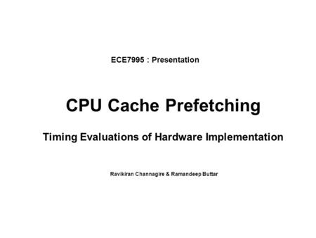 CPU Cache Prefetching Timing Evaluations of Hardware Implementation Ravikiran Channagire & Ramandeep Buttar ECE7995 : Presentation.