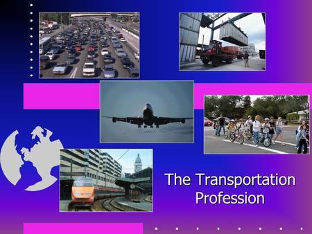The Transportation Profession. What is Transportation? The safe and efficient movement… of people and goods… in an environmentally conscious manner.