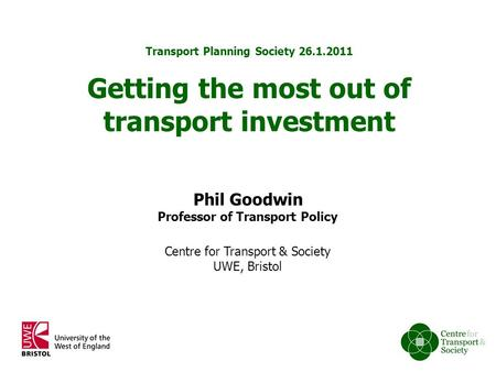 1 of 10 Phil Goodwin Professor of Transport Policy Centre for Transport & Society UWE, Bristol Transport Planning Society 26.1.2011 Getting the most out.