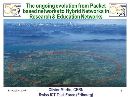 31 October 2005 1 The ongoing evolution from Packet based networks to Hybrid Networks in Research & Education Networks Olivier Martin, CERN Swiss ICT Task.