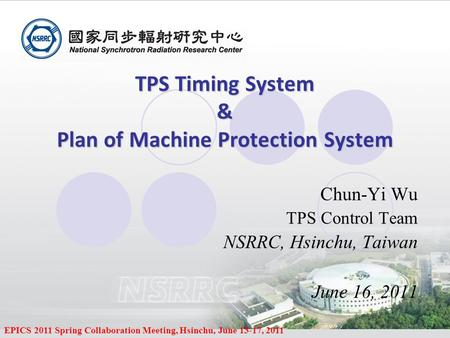EPICS 2011 Spring Collaboration Meeting, Hsinchu, June 13-17, 2011 TPS Timing System & Plan of Machine Protection System TPS Timing System & Plan of Machine.