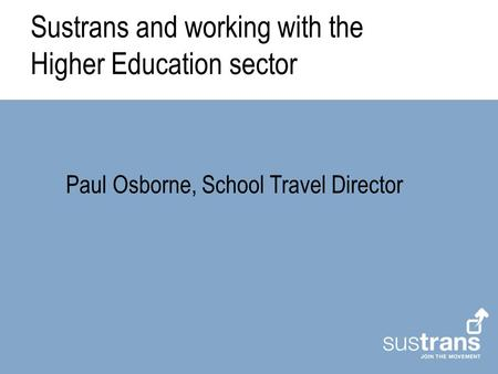 Sustrans and working with the Higher Education sector Paul Osborne, School Travel Director.