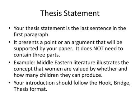 Thesis Statement Your thesis statement is the last sentence in the first paragraph. It presents a point or an argument that will be supported by your paper.