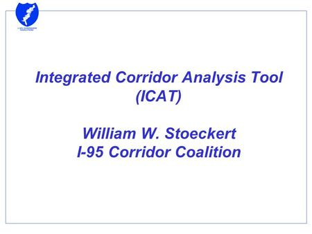 Integrated Corridor Analysis Tool (ICAT) William W. Stoeckert I-95 Corridor Coalition.