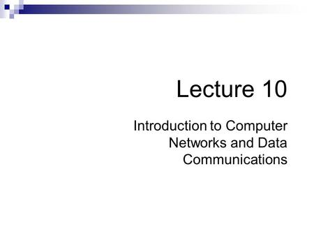 Lecture 10 Introduction to Computer Networks and Data Communications.