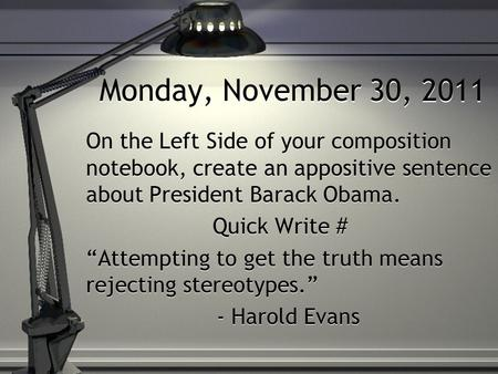 "Monday, November 30, 2011 On the Left Side of your composition notebook, create an appositive sentence about President Barack Obama. Quick Write # ""Attempting."