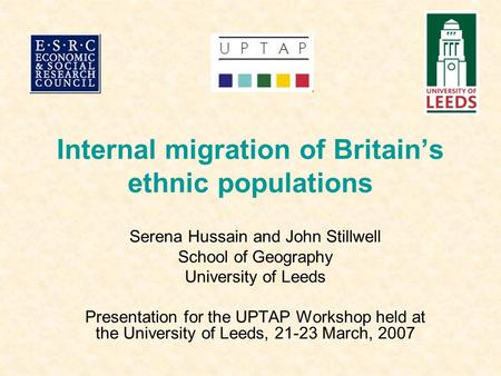 Internal migration of Britain's ethnic populations Serena Hussain and John Stillwell School of Geography University of Leeds Presentation for the UPTAP.