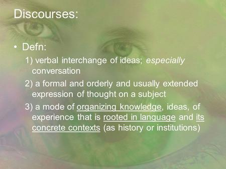 Discourses: Defn: 1) verbal interchange of ideas; especially conversation 2) a formal and orderly and usually extended expression of thought on a subject.