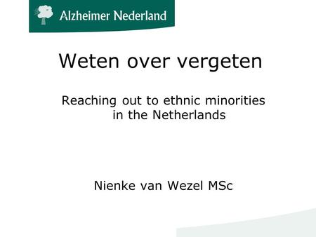 Weten over vergeten Reaching out to ethnic minorities in the Netherlands Nienke van Wezel MSc.