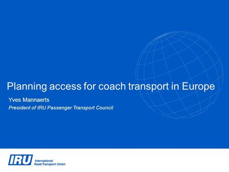Planning access for coach transport in Europe Yves Mannaerts President of IRU Passenger Transport Council.