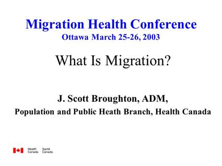 Migration Health Conference Ottawa March 25-26, 2003 What Is Migration? J. Scott Broughton, ADM, Population and Public Heath Branch, Health Canada.