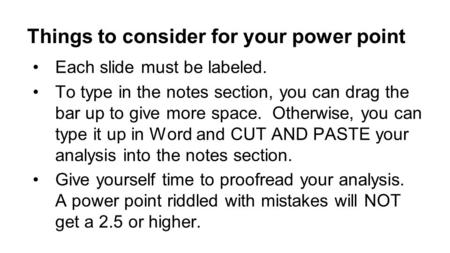Things to consider for your power point Each slide must be labeled. To type in the notes section, you can drag the bar up to give more space. Otherwise,