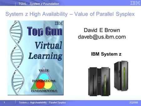 2Q2008 System z High Availability – Parallel Sysplex TGVL: System z Foundation 1 System z High Availability – Value of Parallel Sysplex IBM System z z10.