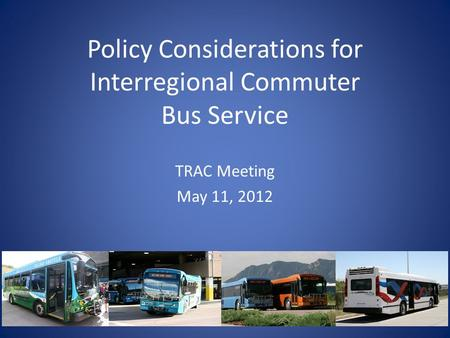 Policy Considerations for Interregional Commuter Bus Service TRAC Meeting May 11, 2012.